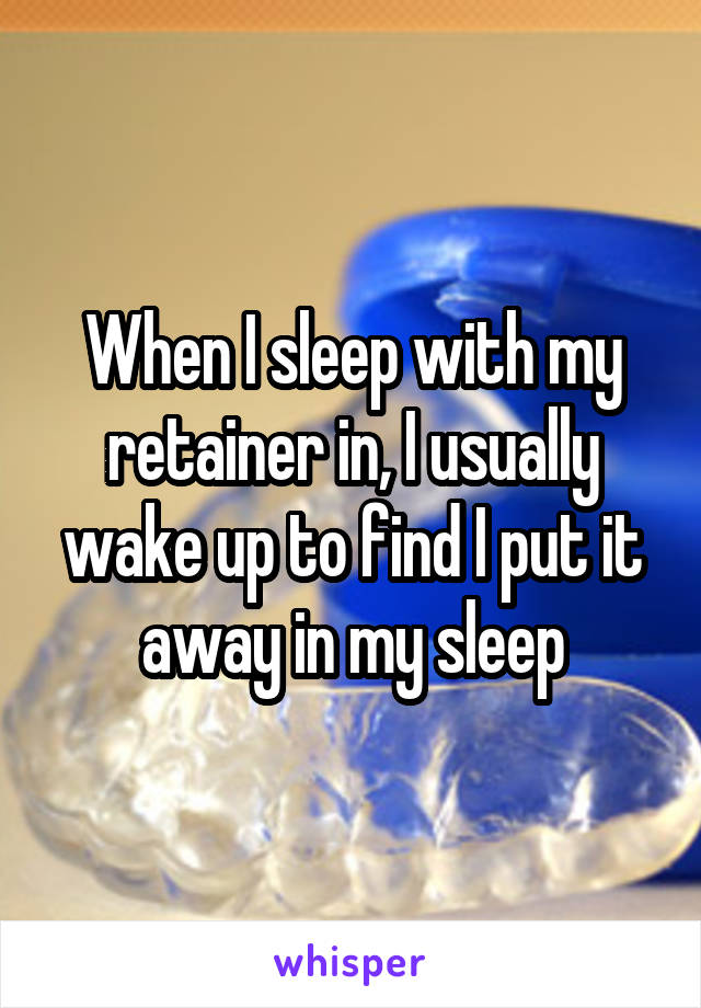 When I sleep with my retainer in, I usually wake up to find I put it away in my sleep