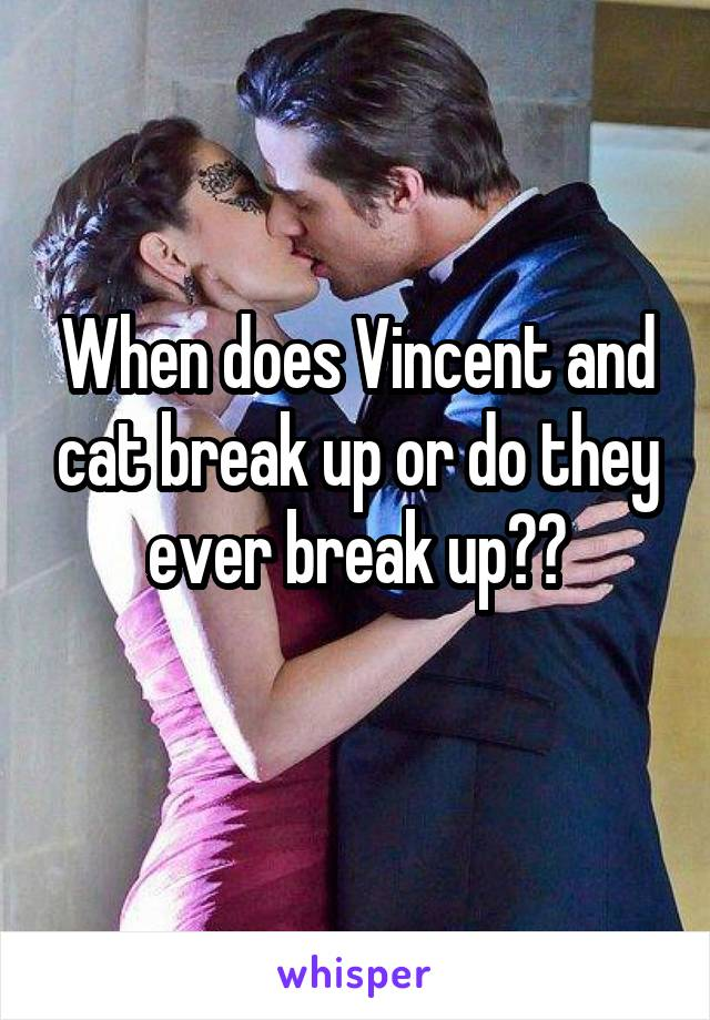 When does Vincent and cat break up or do they ever break up??