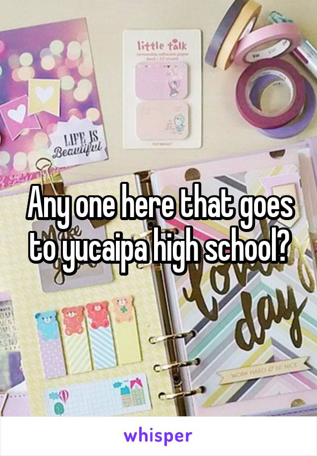 Any one here that goes to yucaipa high school?