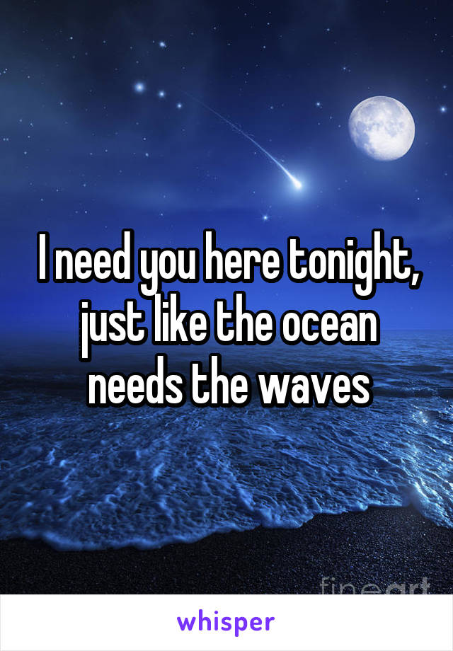 I need you here tonight, just like the ocean needs the waves