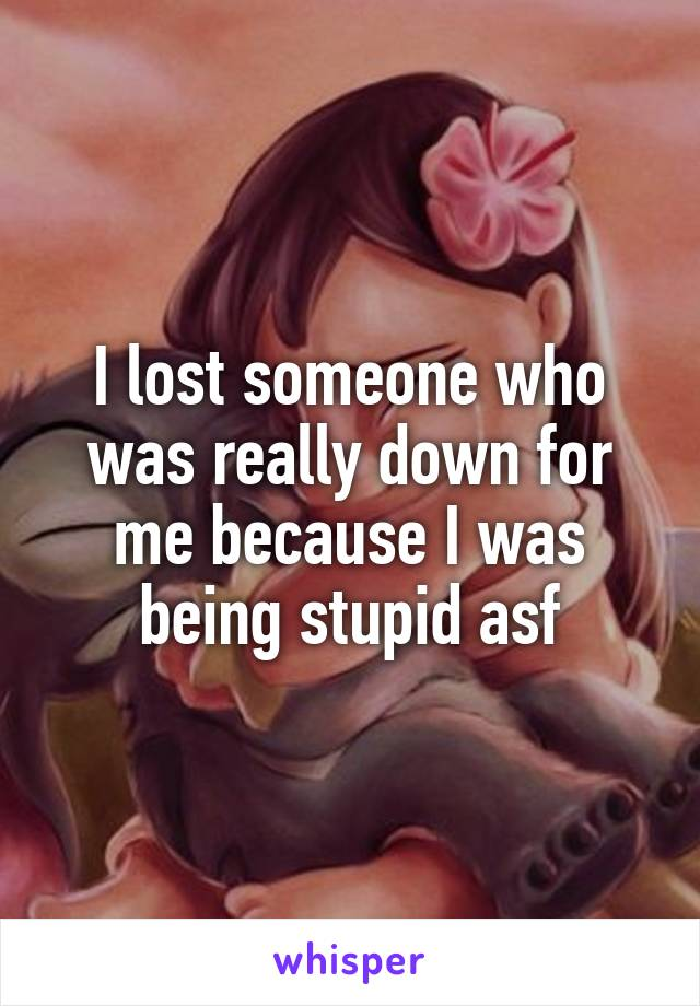 I lost someone who was really down for me because I was being stupid asf