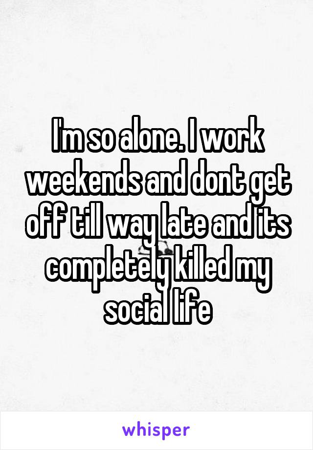 I'm so alone. I work weekends and dont get off till way late and its completely killed my social life