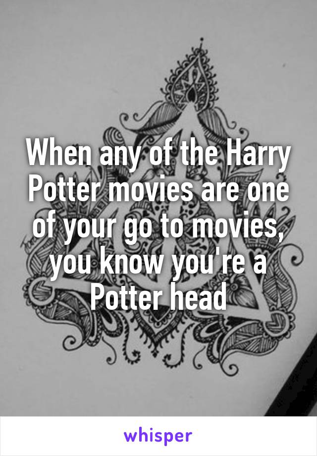 When any of the Harry Potter movies are one of your go to movies, you know you're a Potter head