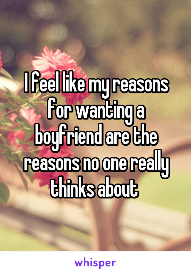 I feel like my reasons for wanting a boyfriend are the reasons no one really thinks about