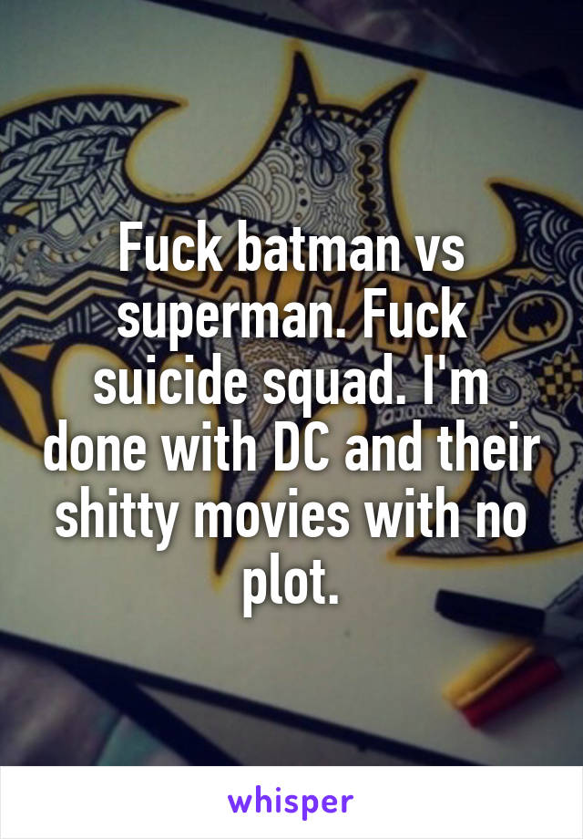 Fuck batman vs superman. Fuck suicide squad. I'm done with DC and their shitty movies with no plot.