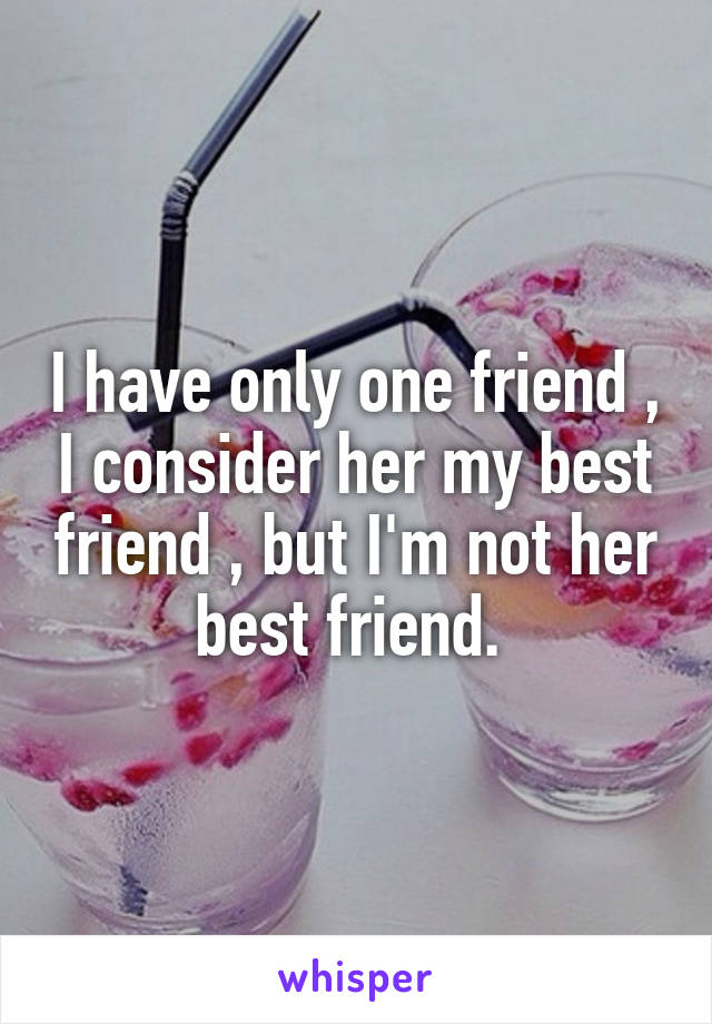 I have only one friend , I consider her my best friend , but I'm not her best friend.