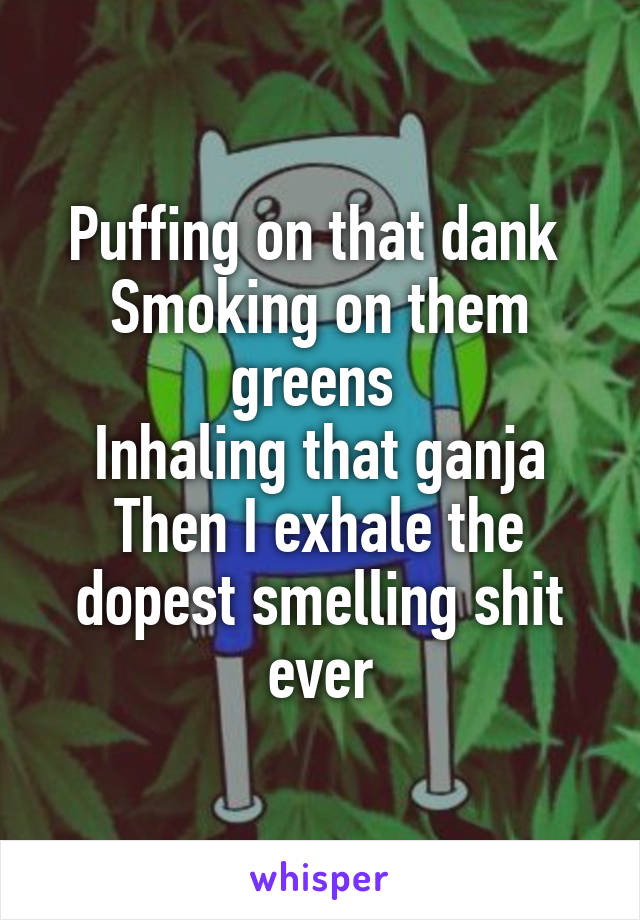 Puffing on that dank  Smoking on them greens  Inhaling that ganja Then I exhale the dopest smelling shit ever