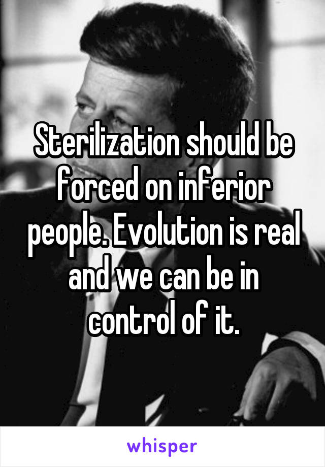 Sterilization should be forced on inferior people. Evolution is real and we can be in control of it.