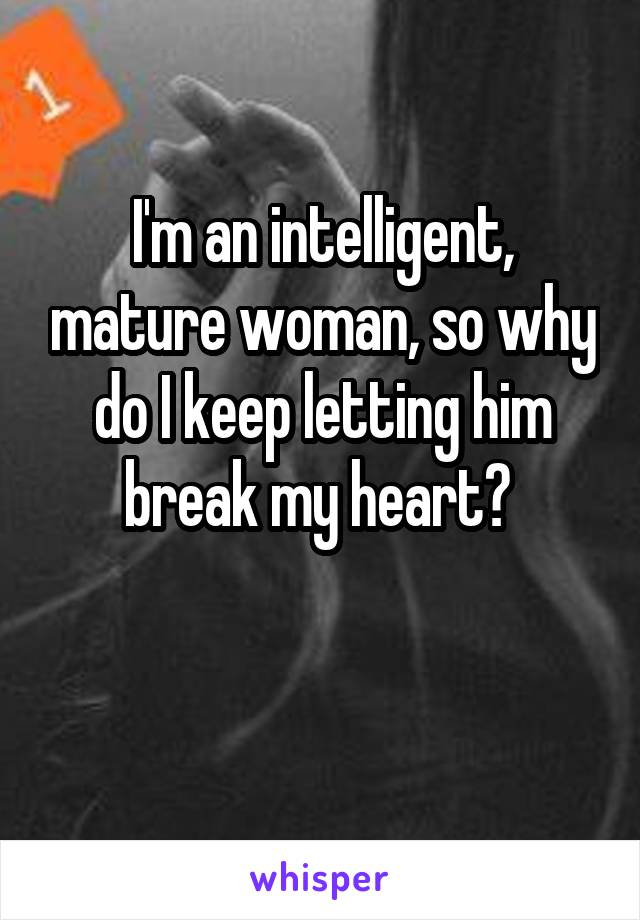I'm an intelligent, mature woman, so why do I keep letting him break my heart?