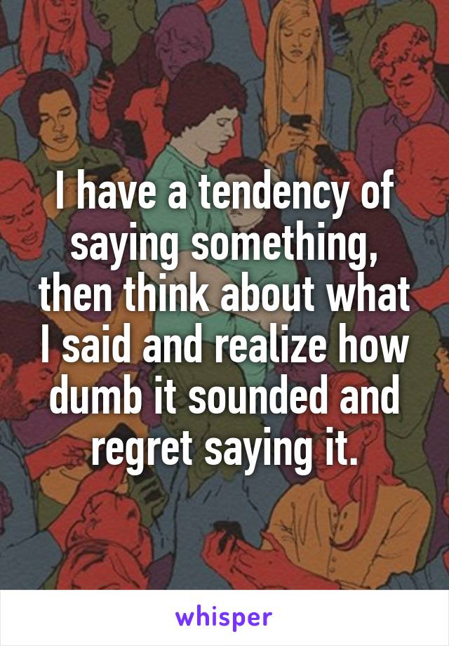 I have a tendency of saying something, then think about what I said and realize how dumb it sounded and regret saying it.