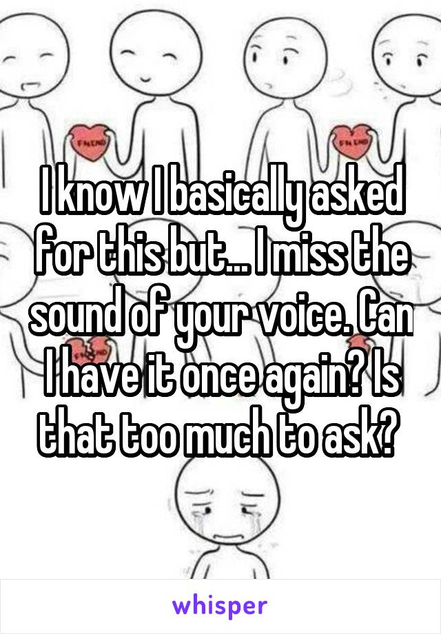 I know I basically asked for this but... I miss the sound of your voice. Can I have it once again? Is that too much to ask?