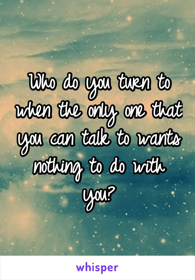 Who do you turn to when the only one that you can talk to wants nothing to do with you?