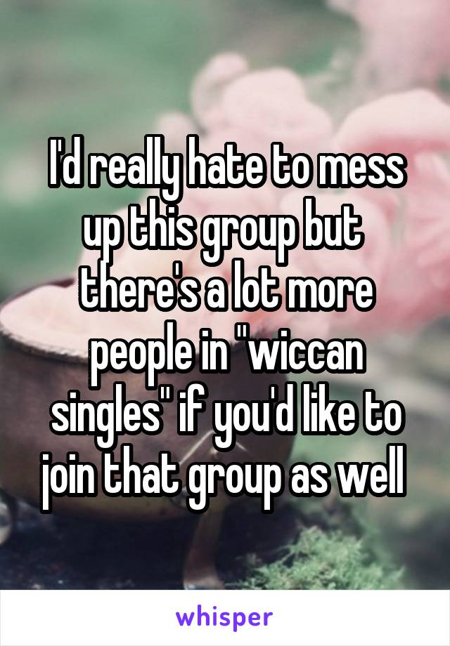 "I'd really hate to mess up this group but  there's a lot more people in ""wiccan singles"" if you'd like to join that group as well"