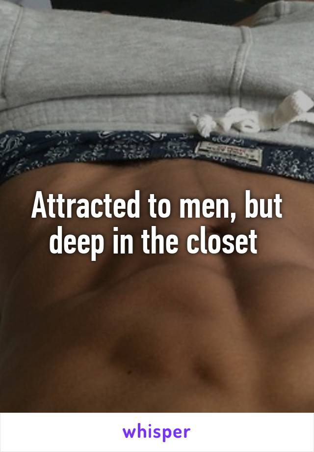 Attracted to men, but deep in the closet