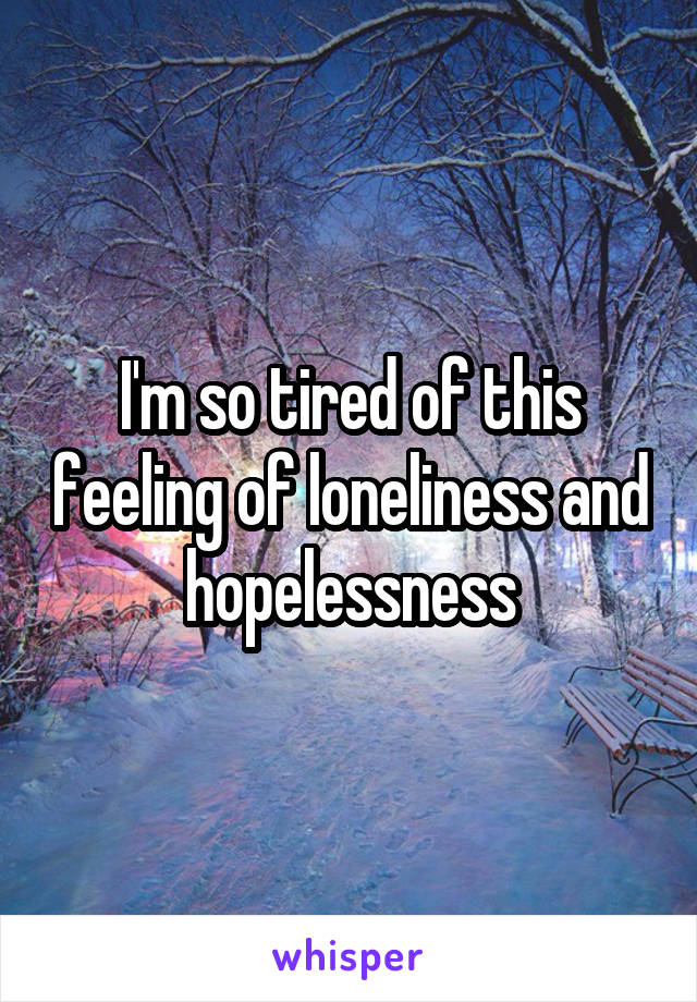 I'm so tired of this feeling of loneliness and hopelessness