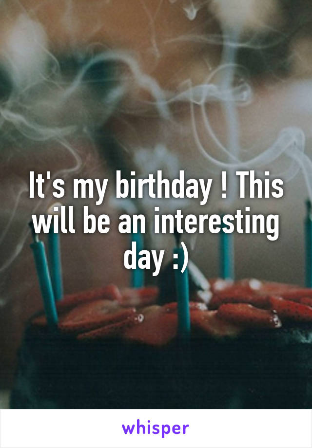 It's my birthday ! This will be an interesting day :)