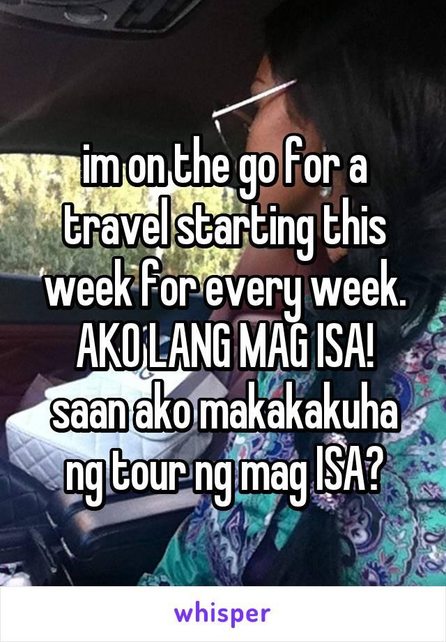 im on the go for a travel starting this week for every week. AKO LANG MAG ISA! saan ako makakakuha ng tour ng mag ISA?