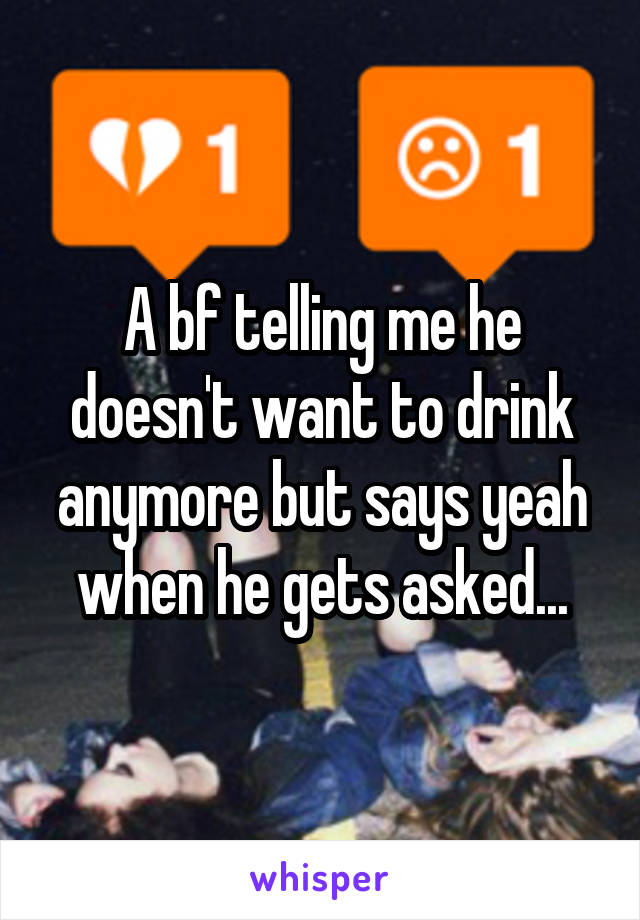 A bf telling me he doesn't want to drink anymore but says yeah when he gets asked...
