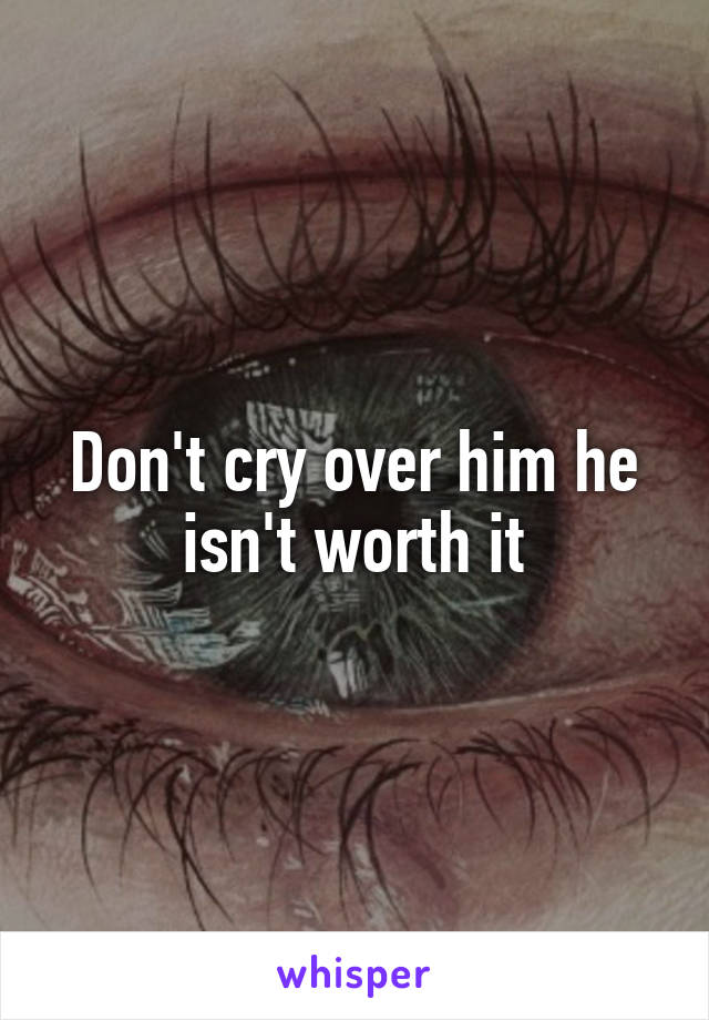 Don't cry over him he isn't worth it
