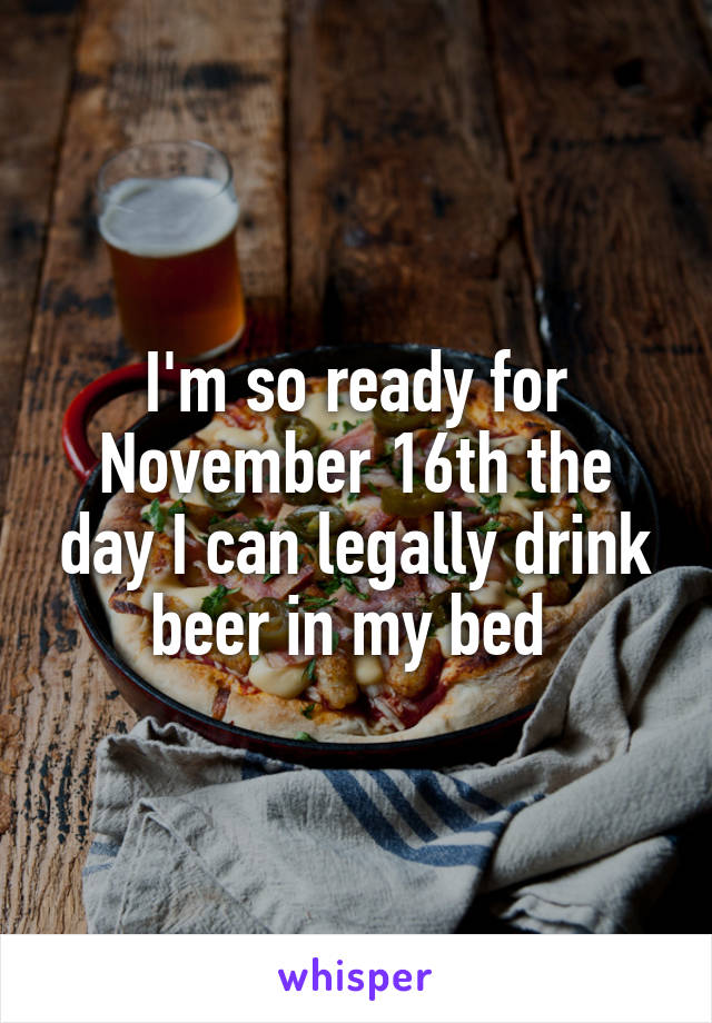I'm so ready for November 16th the day I can legally drink beer in my bed