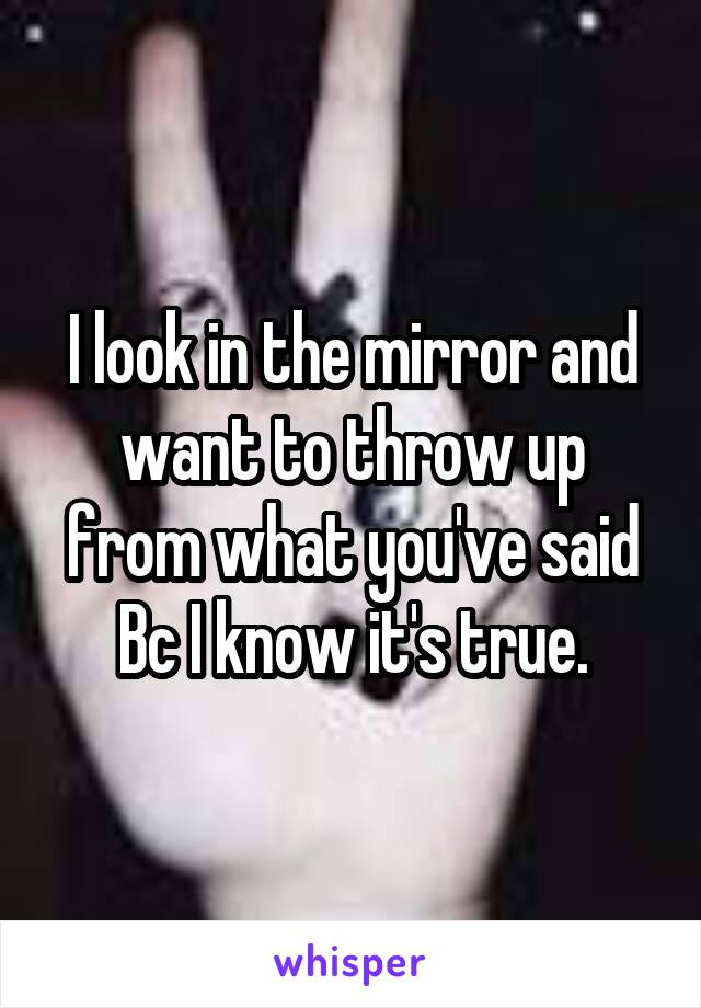 I look in the mirror and want to throw up from what you've said Bc I know it's true.