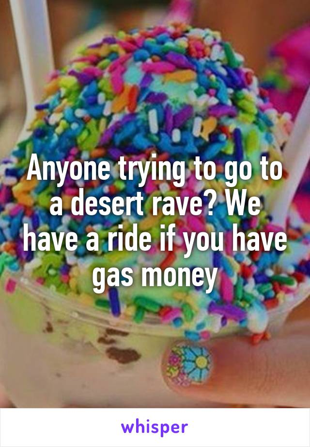 Anyone trying to go to a desert rave? We have a ride if you have gas money