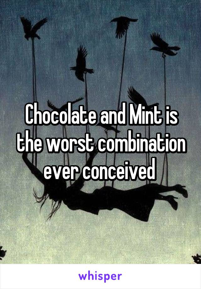 Chocolate and Mint is the worst combination ever conceived