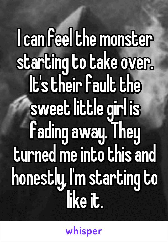 I can feel the monster starting to take over. It's their fault the sweet little girl is fading away. They turned me into this and honestly, I'm starting to like it.
