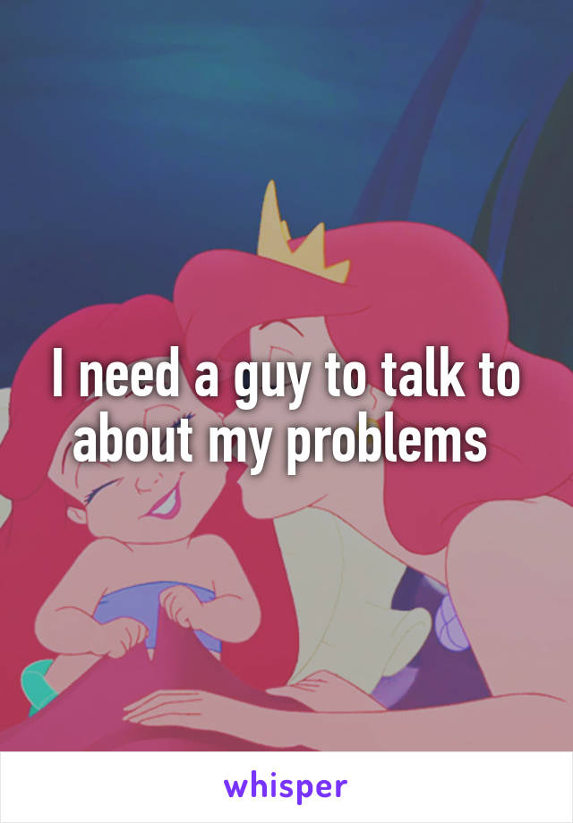 I need a guy to talk to about my problems