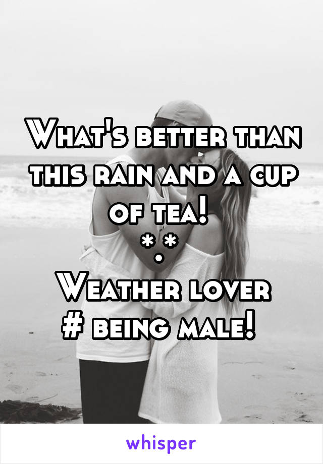 What's better than this rain and a cup of tea!  *.*  Weather lover # being male!