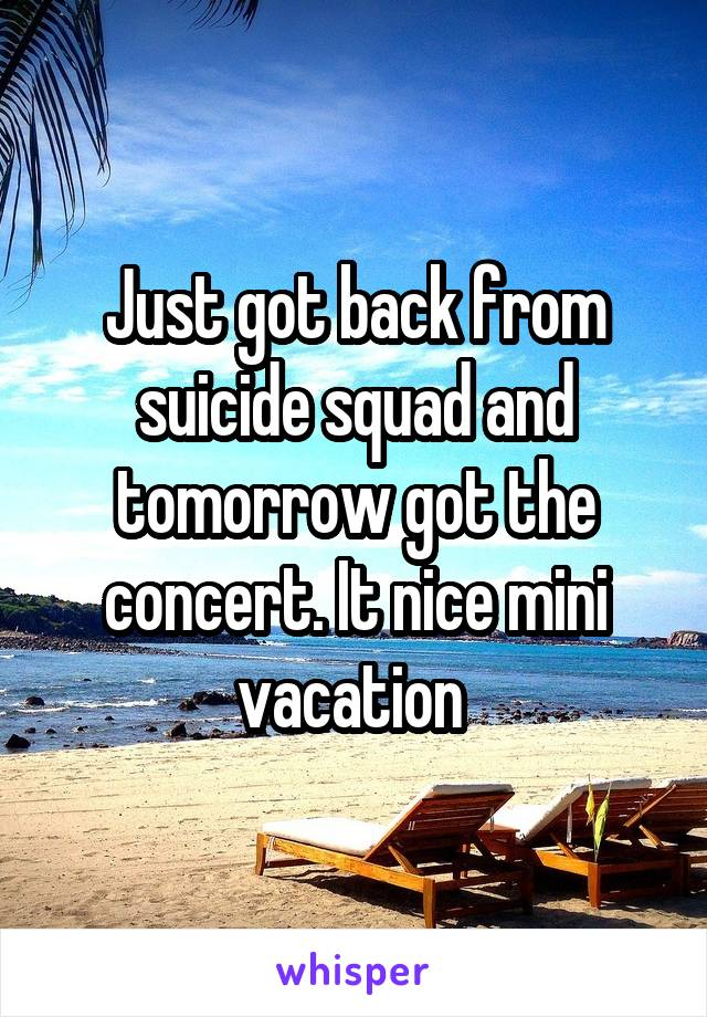 Just got back from suicide squad and tomorrow got the concert. It nice mini vacation