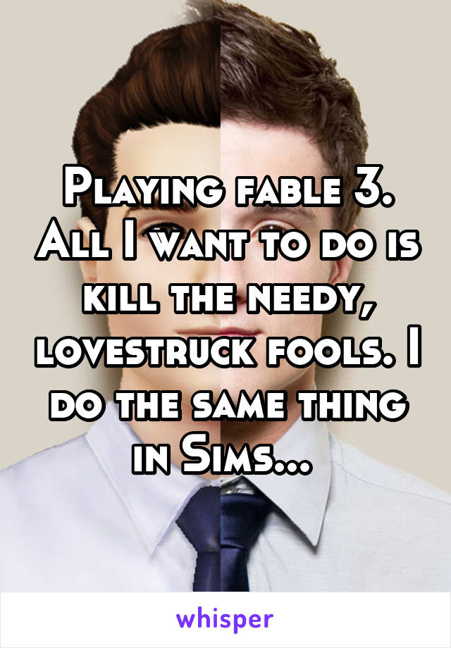 Playing fable 3. All I want to do is kill the needy, lovestruck fools. I do the same thing in Sims...