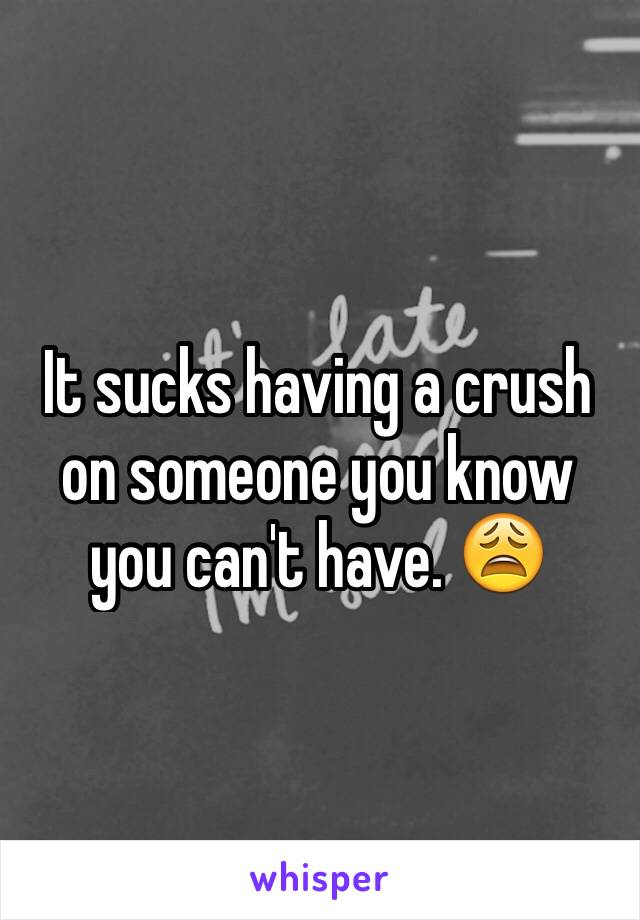 It sucks having a crush on someone you know you can't have. 😩