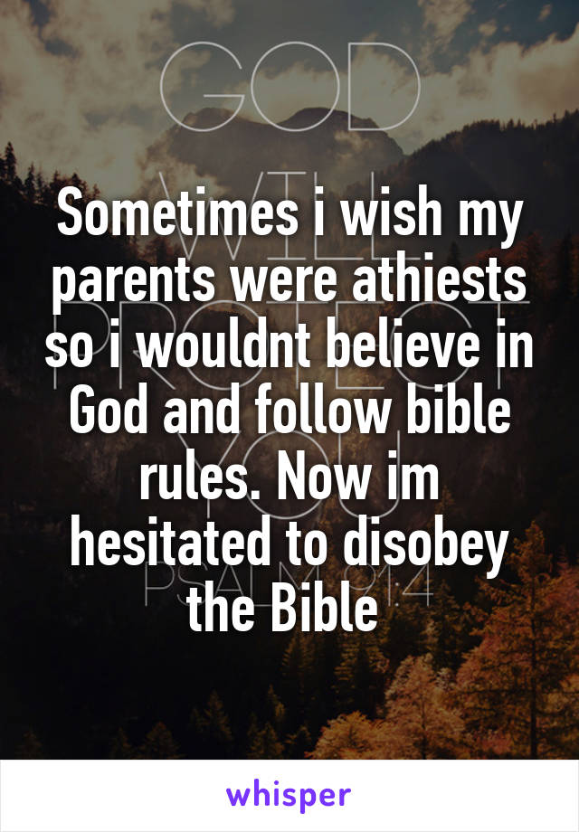 Sometimes i wish my parents were athiests so i wouldnt believe in God and follow bible rules. Now im hesitated to disobey the Bible