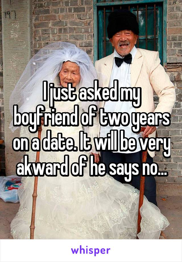 I just asked my boyfriend of two years on a date. It will be very akward of he says no...