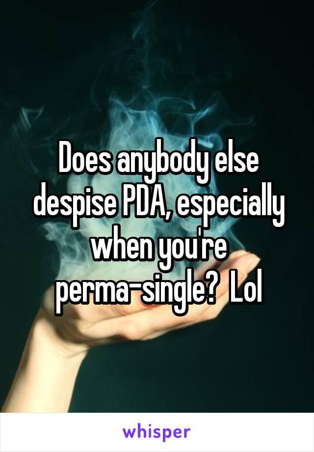 Does anybody else despise PDA, especially when you're perma-single?  Lol