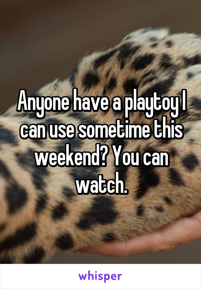 Anyone have a playtoy I can use sometime this weekend? You can watch.