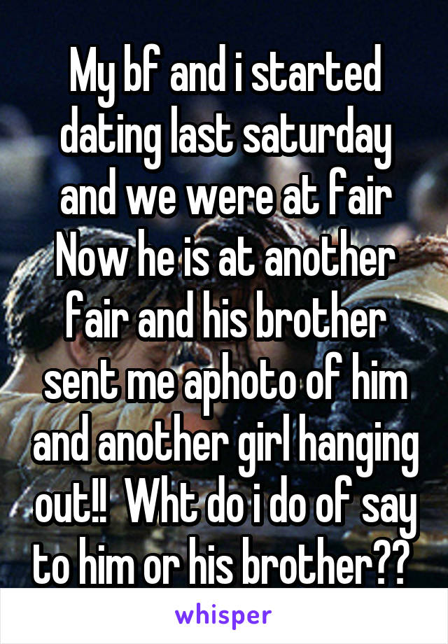 My bf and i started dating last saturday and we were at fair Now he is at another fair and his brother sent me aphoto of him and another girl hanging out!!  Wht do i do of say to him or his brother??