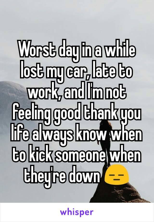 Worst day in a while lost my car, late to work, and I'm not feeling good thank you life always know when to kick someone when they're down 😑