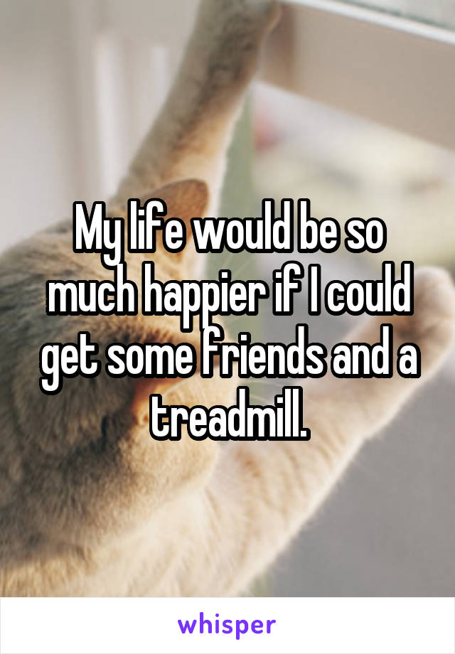 My life would be so much happier if I could get some friends and a treadmill.