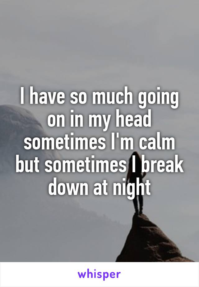 I have so much going on in my head sometimes I'm calm but sometimes I break down at night