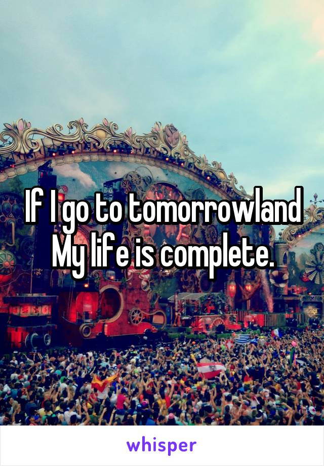 If I go to tomorrowland My life is complete.