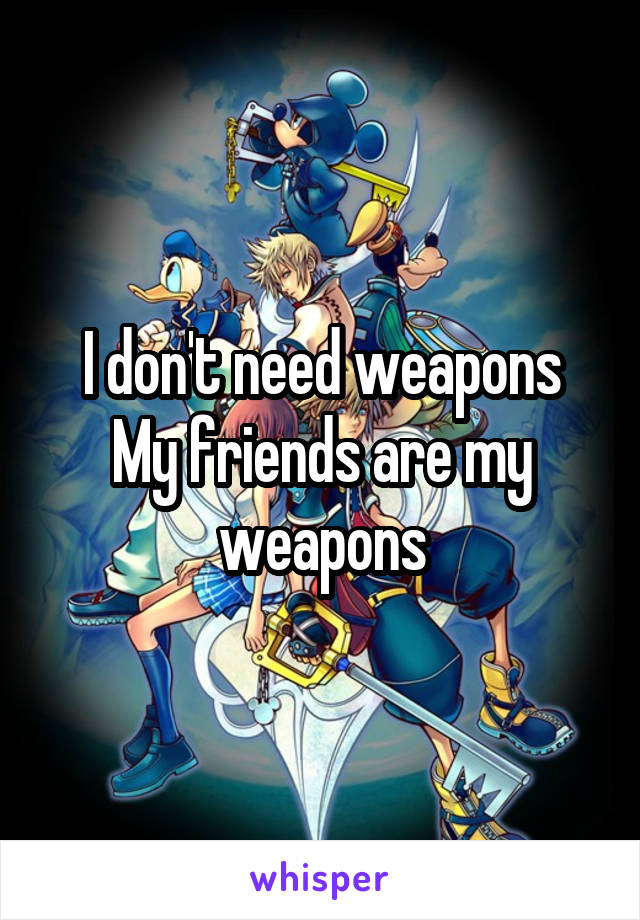 I don't need weapons My friends are my weapons