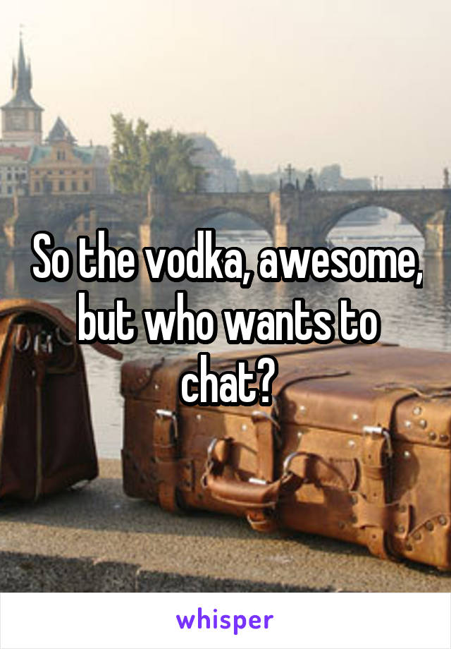 So the vodka, awesome, but who wants to chat?