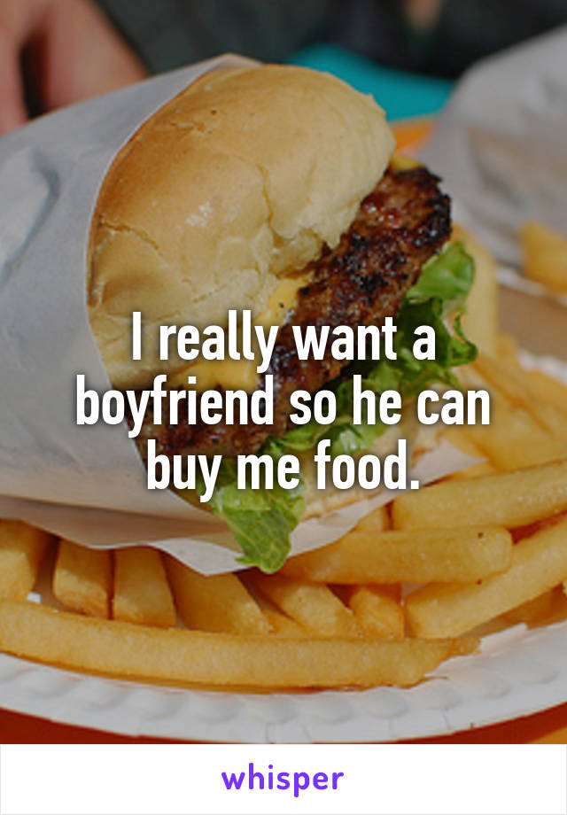 I really want a boyfriend so he can buy me food.