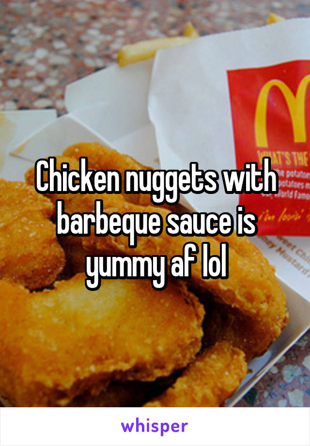 Chicken nuggets with barbeque sauce is yummy af lol