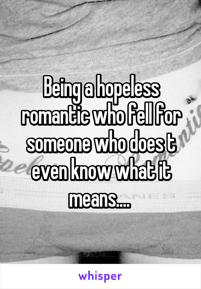 Being a hopeless romantic who fell for someone who does t even know what it means....