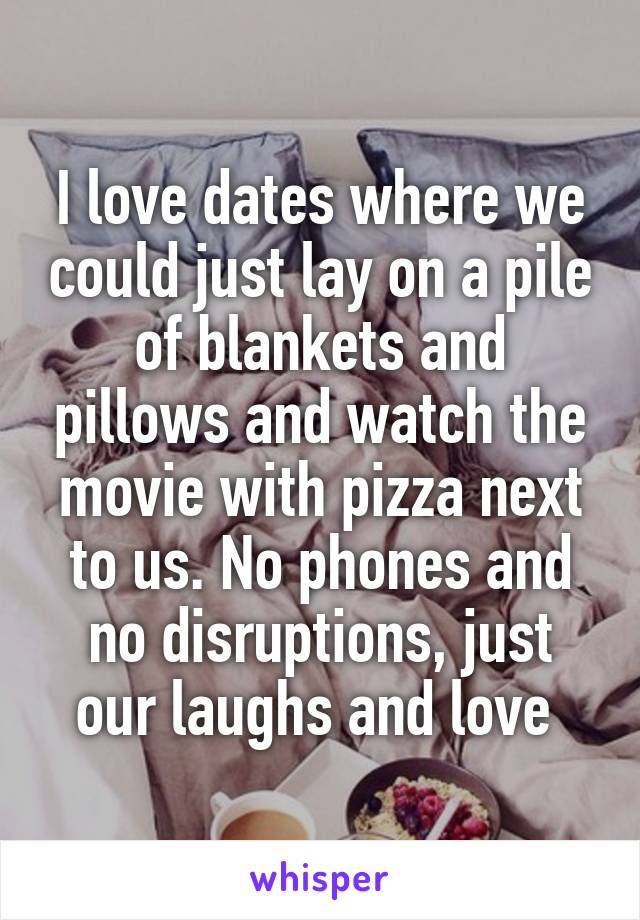 I love dates where we could just lay on a pile of blankets and pillows and watch the movie with pizza next to us. No phones and no disruptions, just our laughs and love