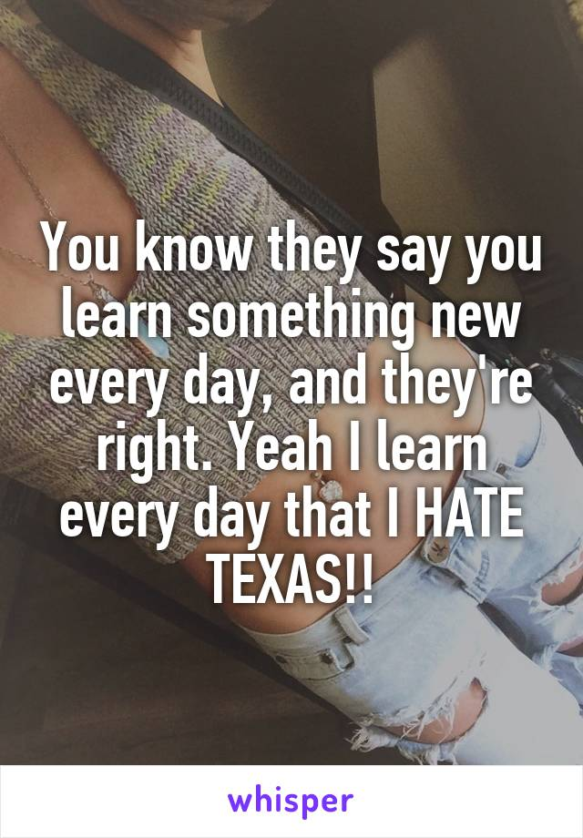 You know they say you learn something new every day, and they're right. Yeah I learn every day that I HATE TEXAS!!