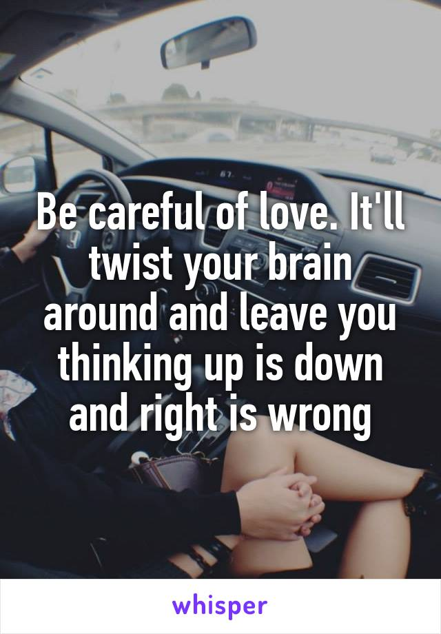Be careful of love. It'll twist your brain around and leave you thinking up is down and right is wrong